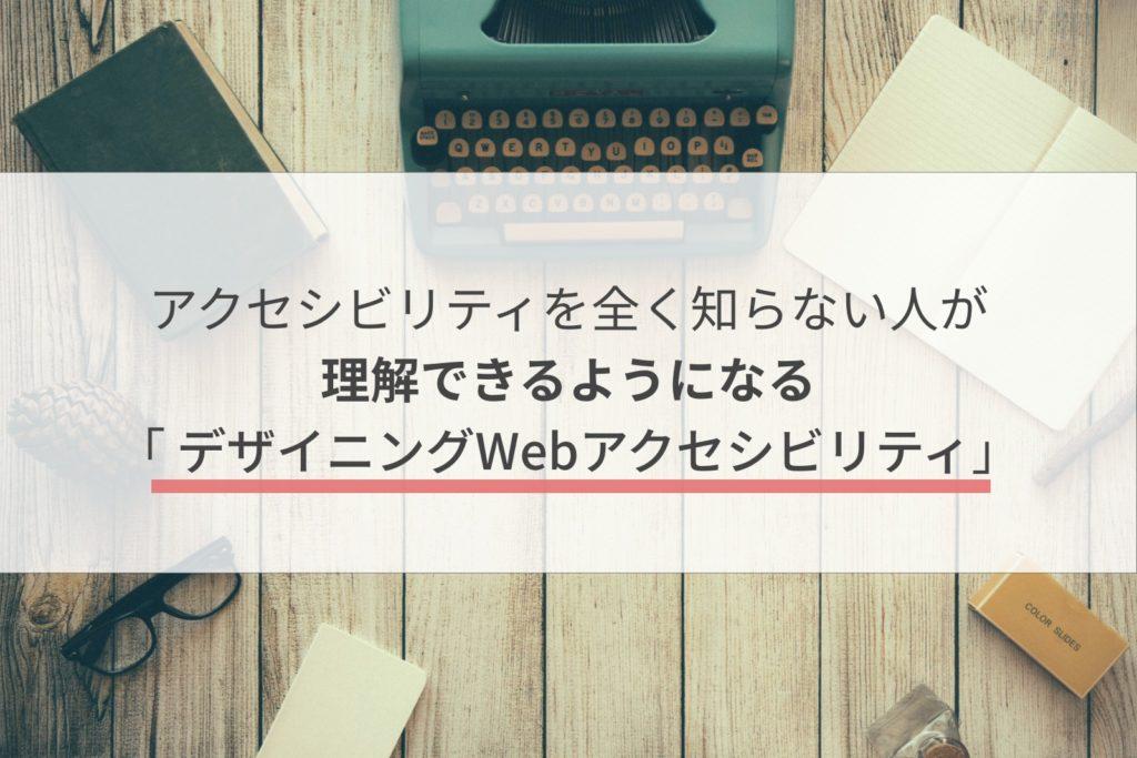 アクセシビリティを全く知らない人が理解できるようになる「 デザイニングWebアクセシビリティ」